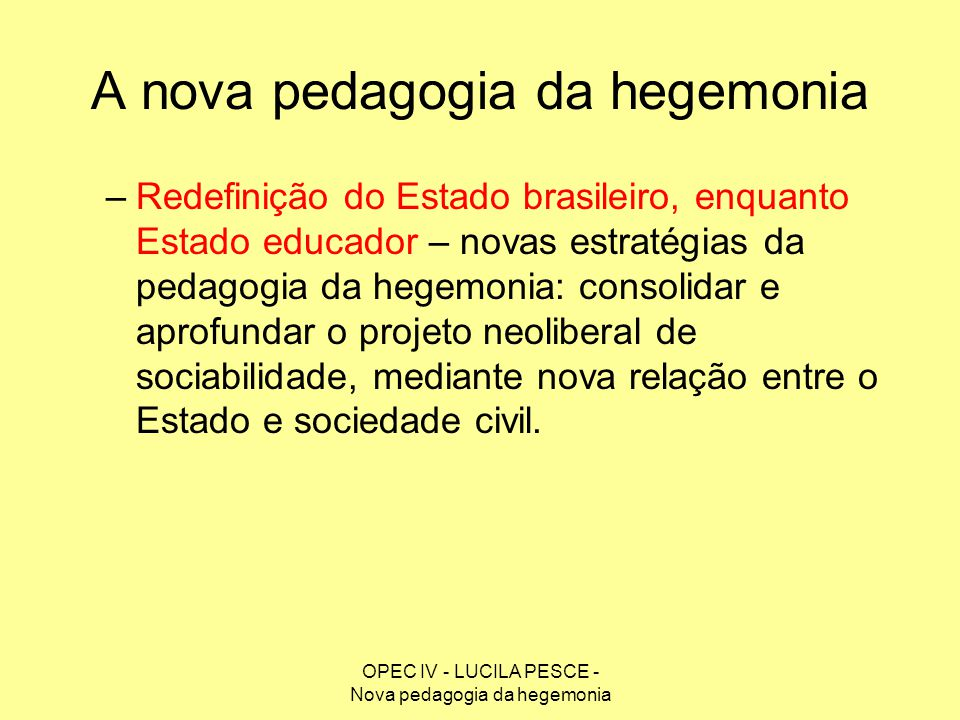 OPEC IV - LUCILA PESCE - Nova pedagogia da hegemonia A nova pedagogia da hegemonia –Redefinição do Estado brasileiro, enquanto Estado educador – novas