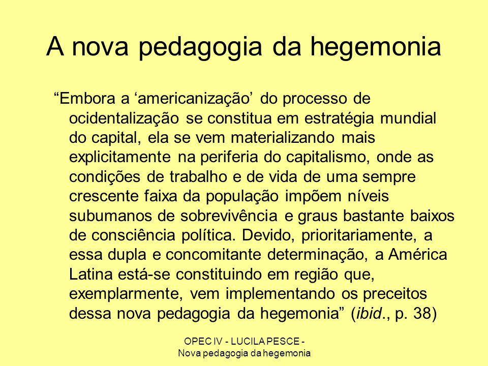 OPEC IV - LUCILA PESCE - Nova pedagogia da hegemonia A nova pedagogia da hegemonia Embora a americanização do processo de ocidentalização se constitua