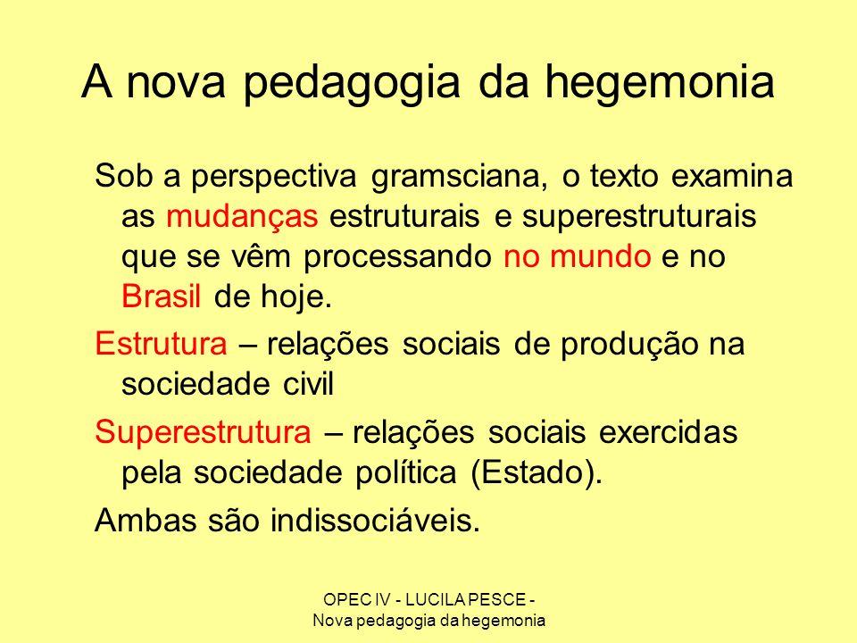 OPEC IV - LUCILA PESCE - Nova pedagogia da hegemonia A nova pedagogia da hegemonia Sob a perspectiva gramsciana, o texto examina as mudanças estrutura