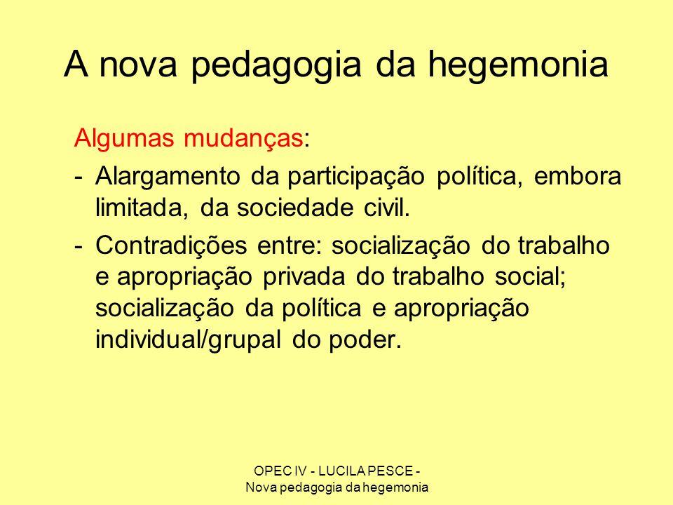 OPEC IV - LUCILA PESCE - Nova pedagogia da hegemonia A nova pedagogia da hegemonia Algumas mudanças: -Alargamento da participação política, embora lim