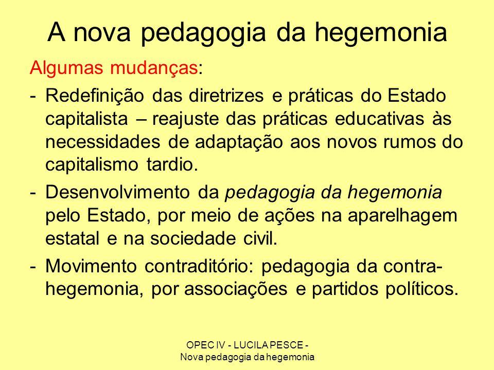 OPEC IV - LUCILA PESCE - Nova pedagogia da hegemonia A nova pedagogia da hegemonia Algumas mudanças: -Redefinição das diretrizes e práticas do Estado