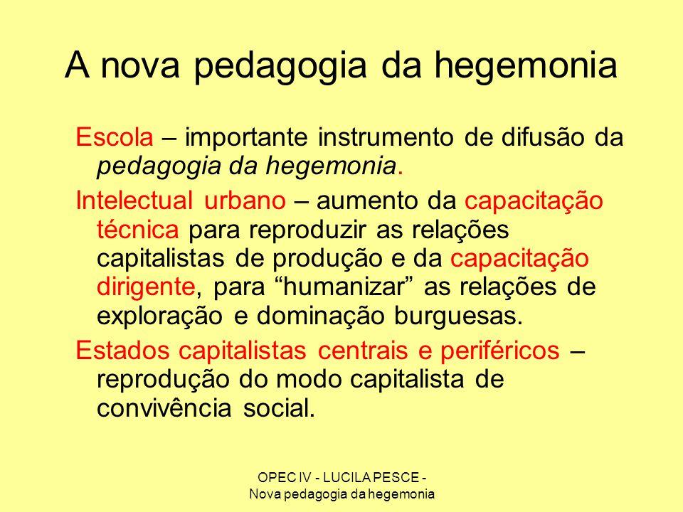 OPEC IV - LUCILA PESCE - Nova pedagogia da hegemonia A nova pedagogia da hegemonia Escola – importante instrumento de difusão da pedagogia da hegemoni