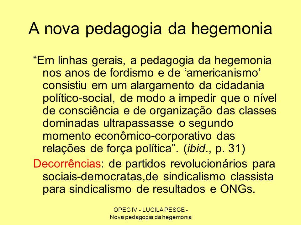 OPEC IV - LUCILA PESCE - Nova pedagogia da hegemonia A nova pedagogia da hegemonia Em linhas gerais, a pedagogia da hegemonia nos anos de fordismo e d