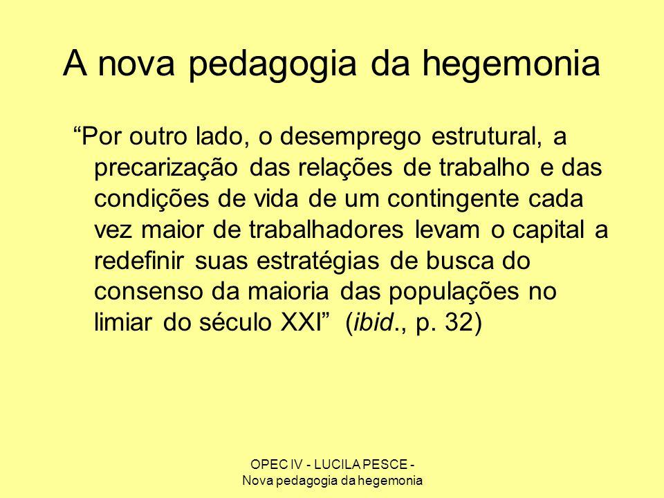 OPEC IV - LUCILA PESCE - Nova pedagogia da hegemonia A nova pedagogia da hegemonia Por outro lado, o desemprego estrutural, a precarização das relaçõe