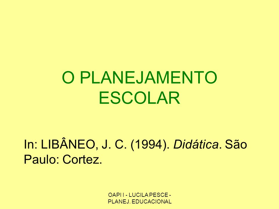 OAPI I - LUCILA PESCE - PLANEJ. EDUCACIONAL O PLANEJAMENTO ESCOLAR In: LIBÂNEO, J. C. (1994). Didática. São Paulo: Cortez.
