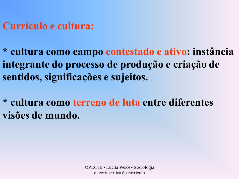 OPEC III - Lucila Pesce - Sociologia e teoria crítica do currículo Currículo e cultura: * cultura como campo contestado e ativo: instância integrante do processo de produção e criação de sentidos, significações e sujeitos.