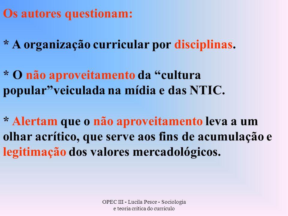OPEC III - Lucila Pesce - Sociologia e teoria crítica do currículo Os autores questionam: * A organização curricular por disciplinas.
