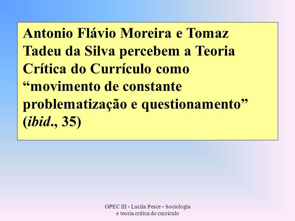 OPEC III - Lucila Pesce - Sociologia e teoria crítica do currículo Antonio Flávio Moreira e Tomaz Tadeu da Silva percebem a Teoria Crítica do Currículo como movimento de constante problematização e questionamento (ibid., 35)