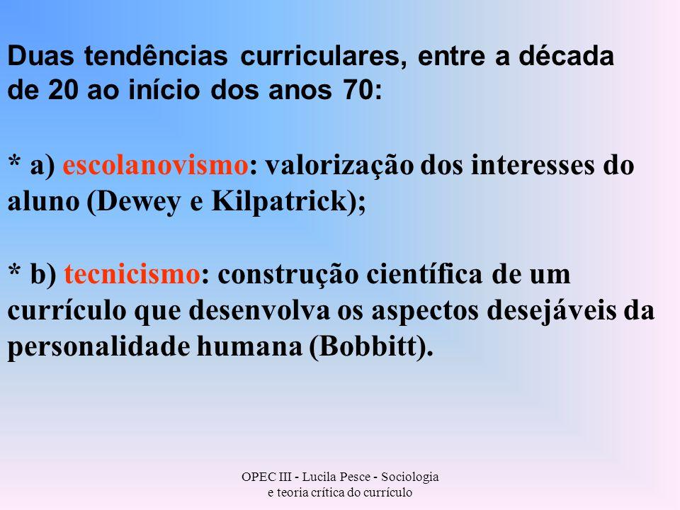 OPEC III - Lucila Pesce - Sociologia e teoria crítica do currículo Duas tendências curriculares, entre a década de 20 ao início dos anos 70: * a) escolanovismo: valorização dos interesses do aluno (Dewey e Kilpatrick); * b) tecnicismo: construção científica de um currículo que desenvolva os aspectos desejáveis da personalidade humana (Bobbitt).