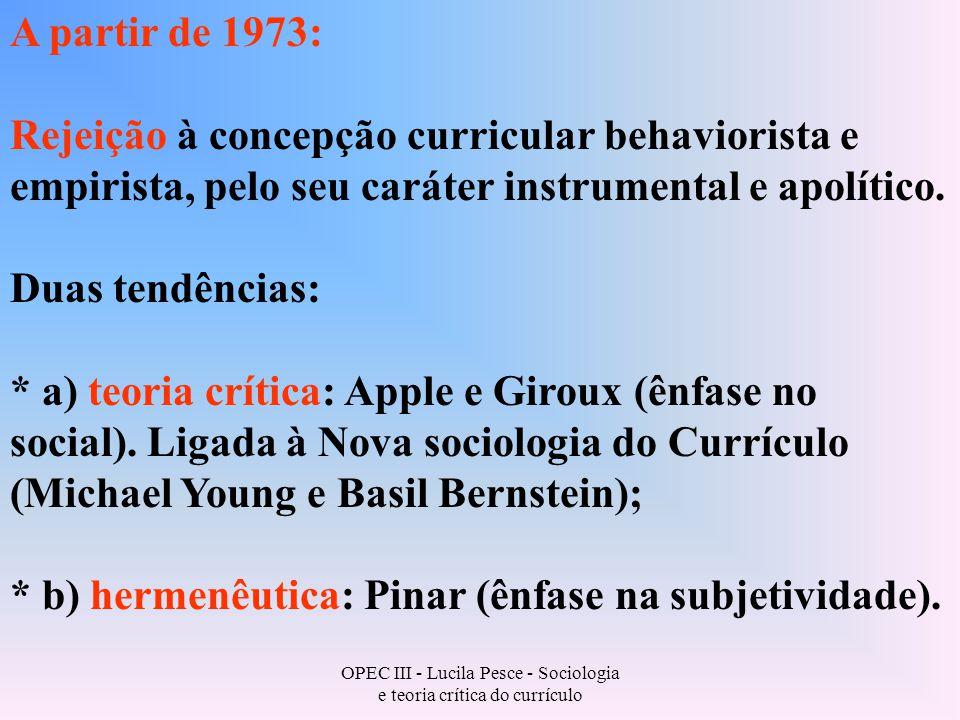 OPEC III - Lucila Pesce - Sociologia e teoria crítica do currículo A partir de 1973: Rejeição à concepção curricular behaviorista e empirista, pelo seu caráter instrumental e apolítico.