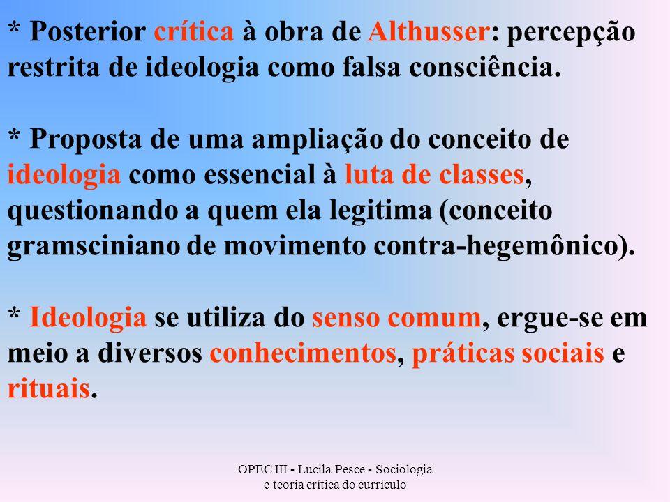 OPEC III - Lucila Pesce - Sociologia e teoria crítica do currículo * Posterior crítica à obra de Althusser: percepção restrita de ideologia como falsa consciência.
