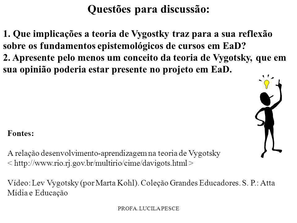 PROFA. LUCILA PESCE Questões para discussão: 1. Que implicações a teoria de Vygostky traz para a sua reflexão sobre os fundamentos epistemológicos de