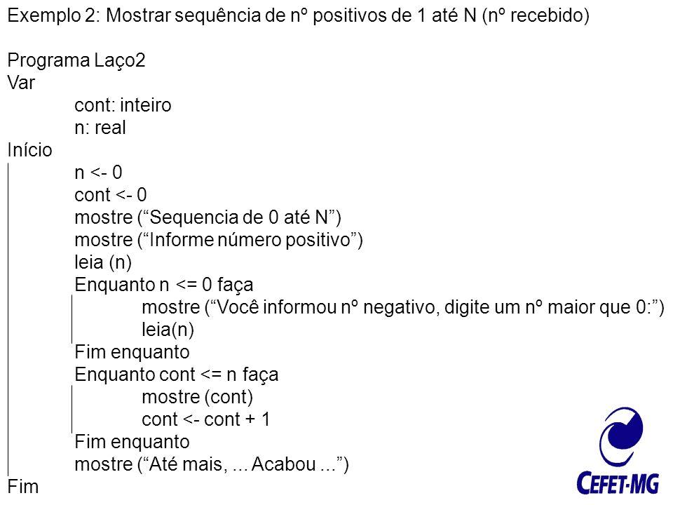 Exemplo 2: Mostrar sequência de nº positivos de 1 até N (nº recebido) Programa Laço2 Var cont: inteiro n: real Início n <- 0 cont <- 0 mostre (Sequenc