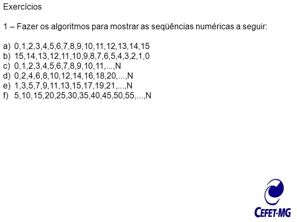 Exercícios 1 – Fazer os algoritmos para mostrar as seqüências numéricas a seguir: a)0,1,2,3,4,5,6,7,8,9,10,11,12,13,14,15 b)15,14,13,12,11,10,9,8,7,6,