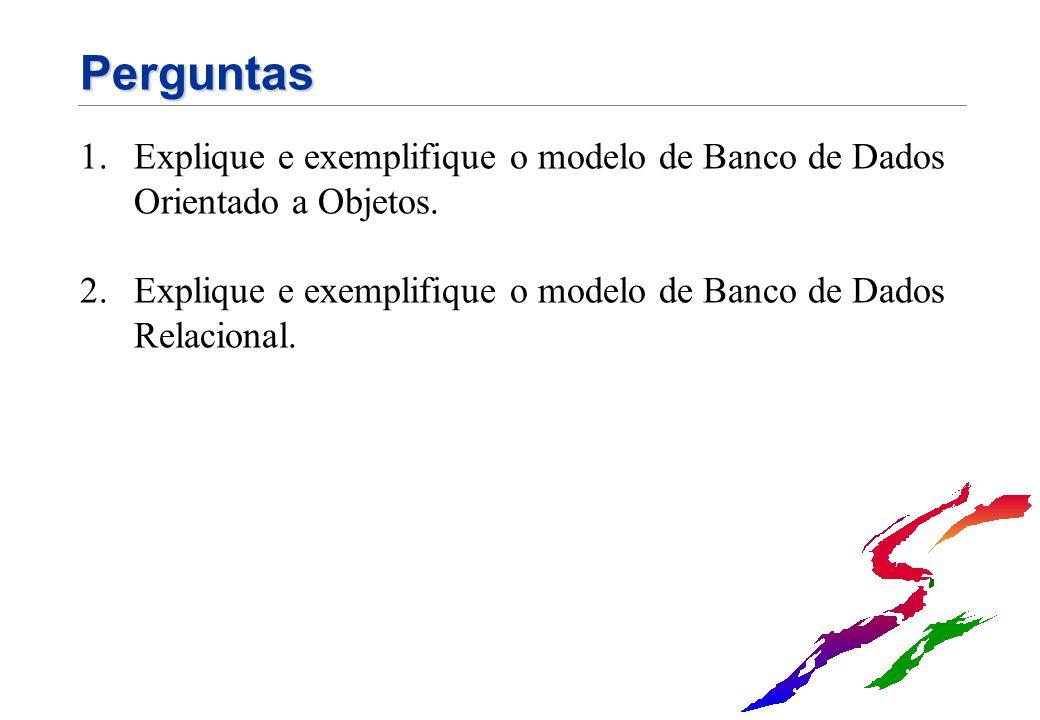 Perguntas 1.Explique e exemplifique o modelo de Banco de Dados Orientado a Objetos. 2.Explique e exemplifique o modelo de Banco de Dados Relacional.