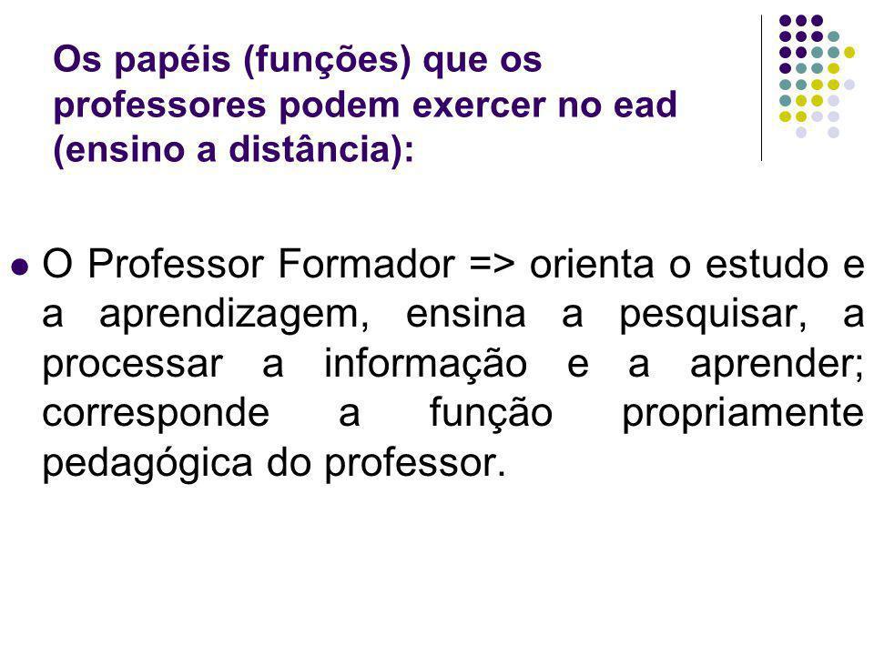 Os papéis (funções) que os professores podem exercer no ead (ensino a distância): O Professor Formador => orienta o estudo e a aprendizagem, ensina a