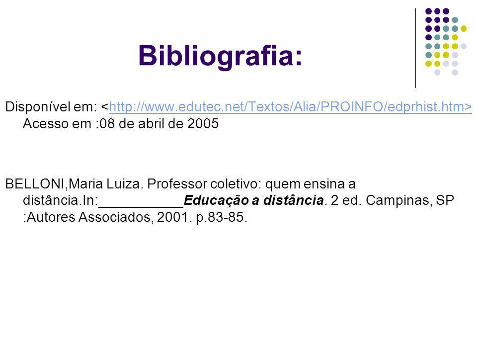 Bibliografia: Disponível em: Acesso em :08 de abril de 2005http://www.edutec.net/Textos/Alia/PROINFO/edprhist.htm> BELLONI,Maria Luiza. Professor cole