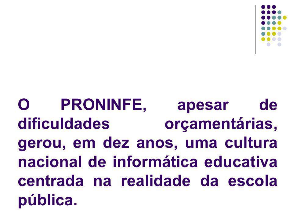 O PRONINFE, apesar de dificuldades orçamentárias, gerou, em dez anos, uma cultura nacional de informática educativa centrada na realidade da escola pú