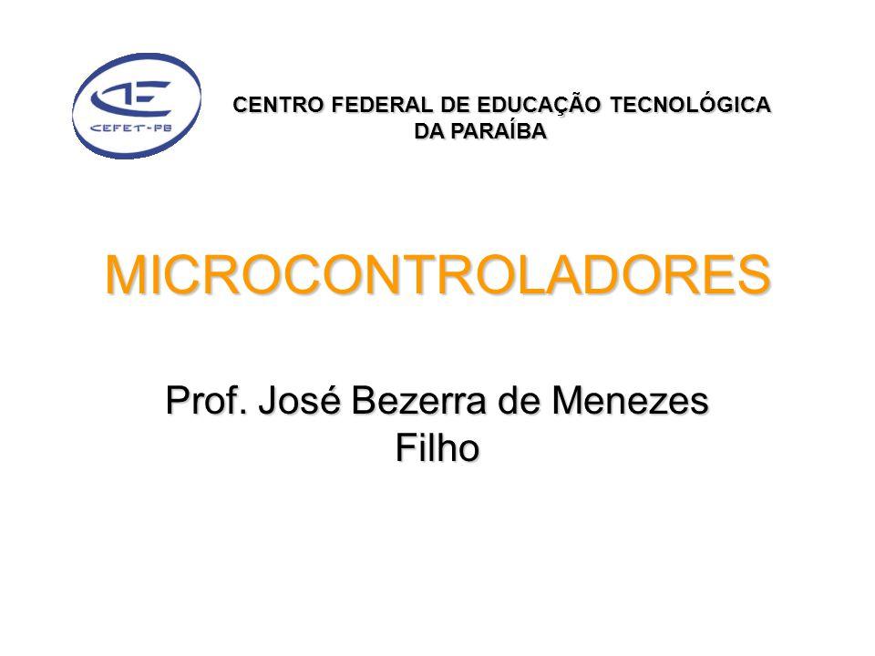 MICROCONTROLADORES Prof. José Bezerra de Menezes Filho CENTRO FEDERAL DE EDUCAÇÃO TECNOLÓGICA DA PARAÍBA DA PARAÍBA