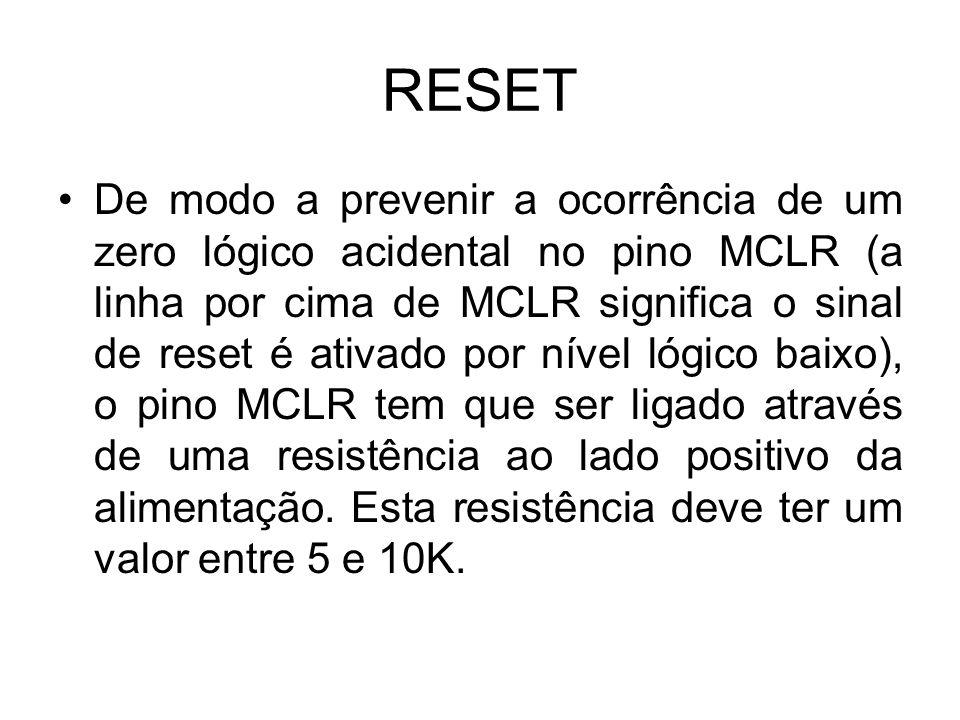 RESET De modo a prevenir a ocorrência de um zero lógico acidental no pino MCLR (a linha por cima de MCLR significa o sinal de reset é ativado por níve