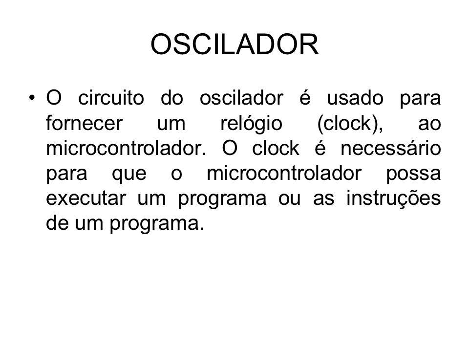 OSCILADOR O circuito do oscilador é usado para fornecer um relógio (clock), ao microcontrolador. O clock é necessário para que o microcontrolador poss