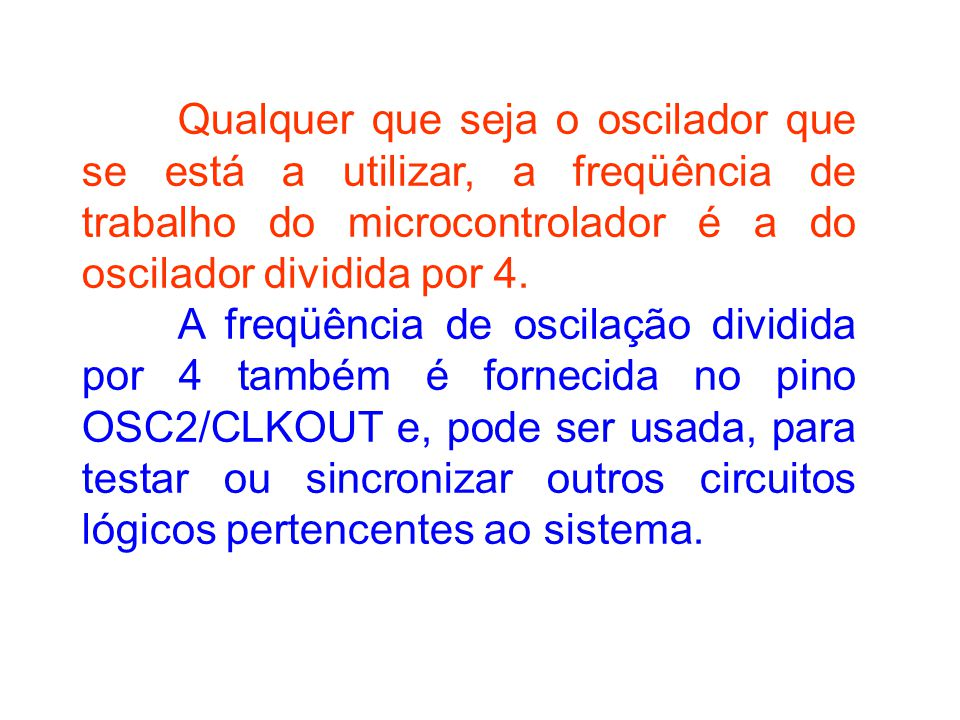 Qualquer que seja o oscilador que se está a utilizar, a freqüência de trabalho do microcontrolador é a do oscilador dividida por 4. A freqüência de os