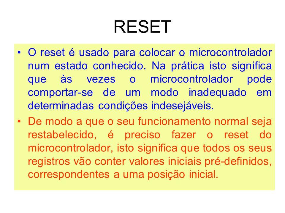 RESET O reset é usado para colocar o microcontrolador num estado conhecido. Na prática isto significa que às vezes o microcontrolador pode comportar-s