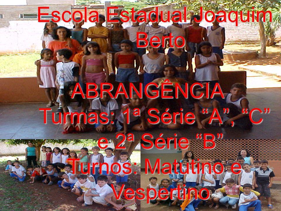 Escola Estadual Joaquim Berto ABRANGÊNCIA Turmas: 1ª Série A, C e 2ª Série B Turnos: Matutino e Vespertino