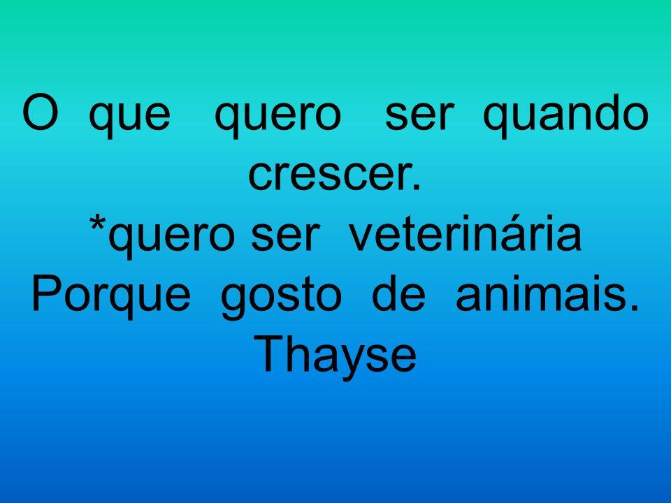 O que quero ser quando crescer. *quero ser veterinária Porque gosto de animais. Thayse