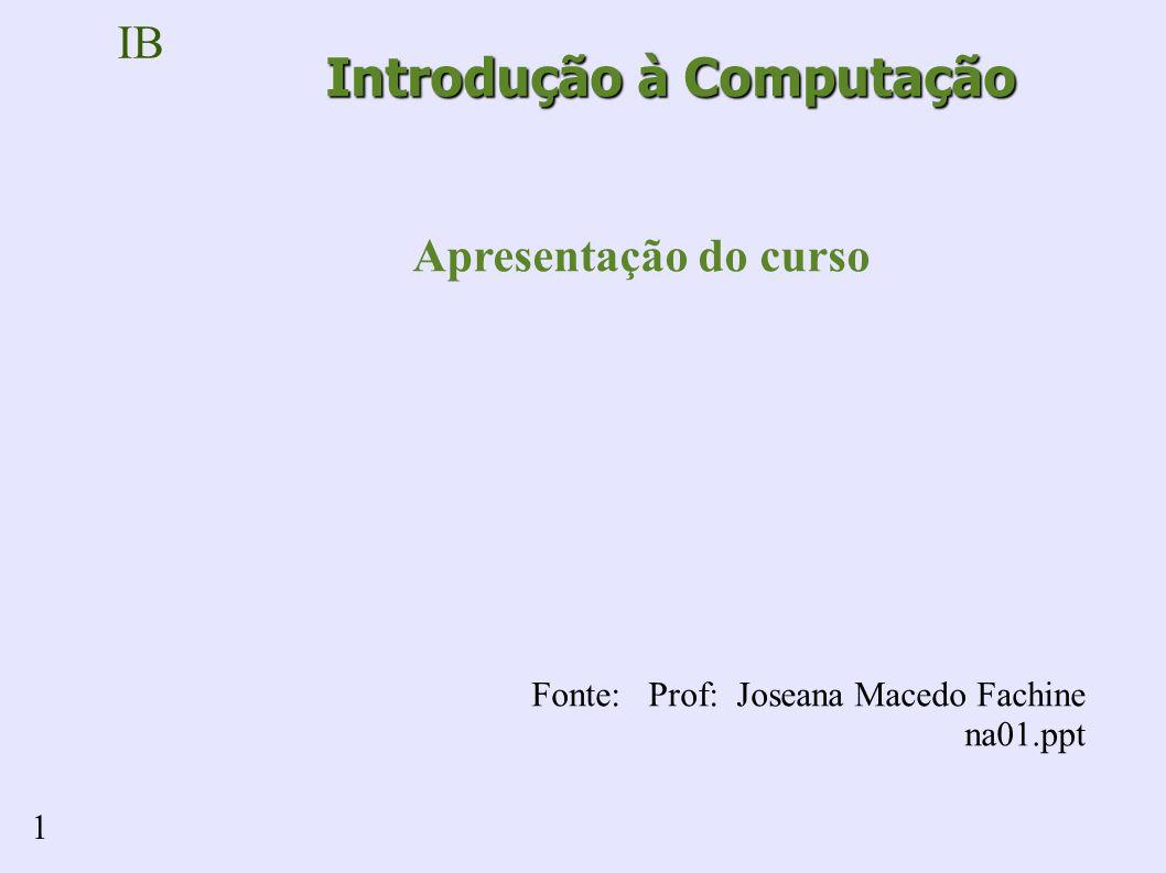 IB 1 Introdução à Computação Apresentação do curso Fonte: Prof: Joseana Macedo Fachine na01.ppt