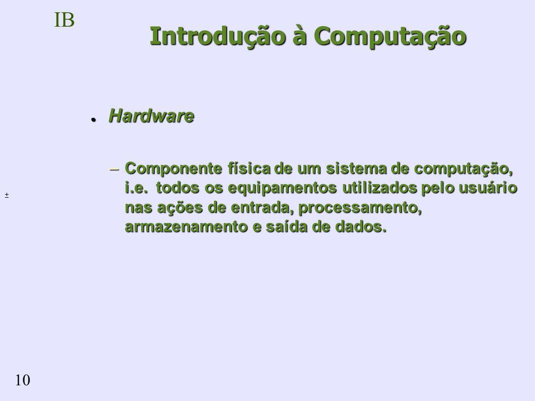 IB 10 Hardware Hardware –Componente física de um sistema de computação, i.e.