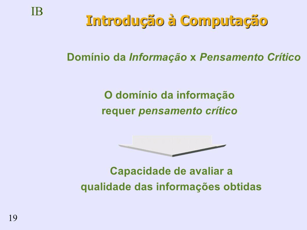 IB 19 O domínio da informação requer pensamento crítico Capacidade de avaliar a qualidade das informações obtidas Domínio da Informação x Pensamento Crítico Introdução à Computação