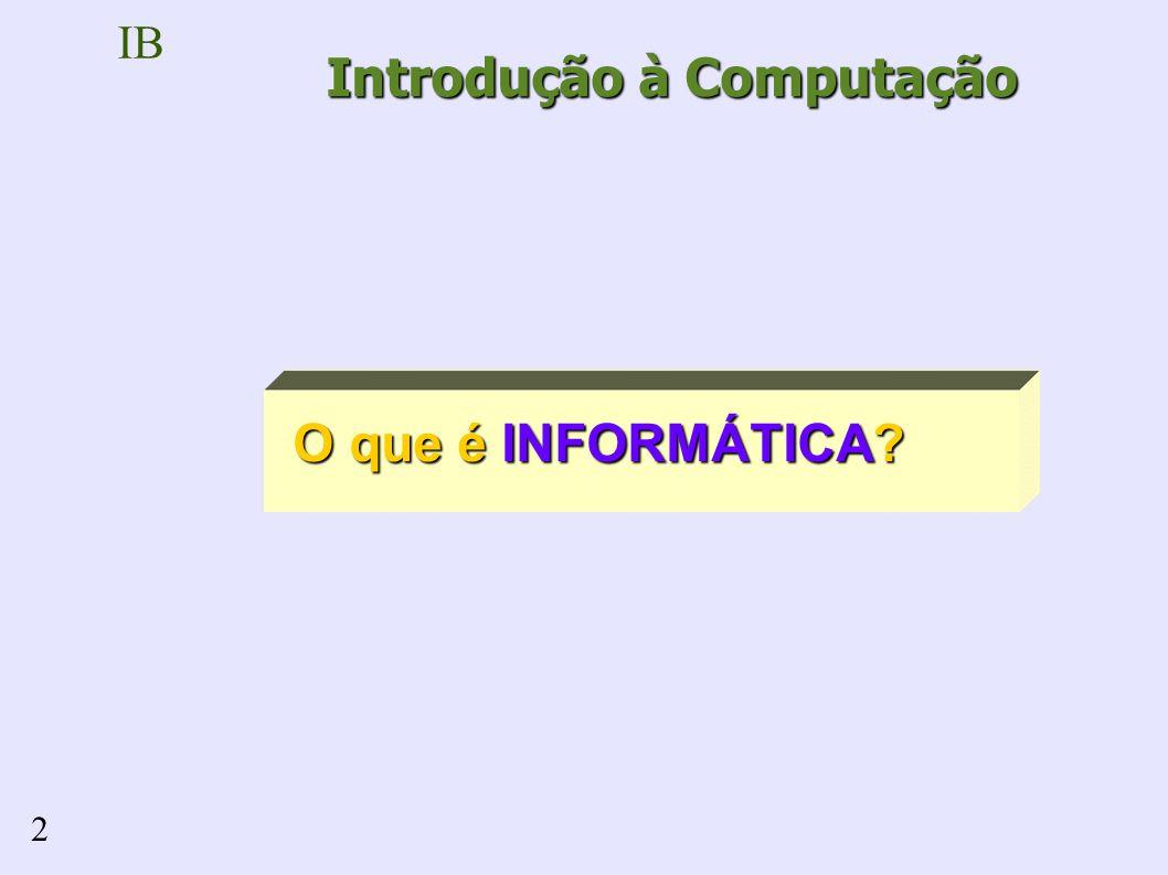 IB 2 O que é INFORMÁTICA? Introdução à Computação