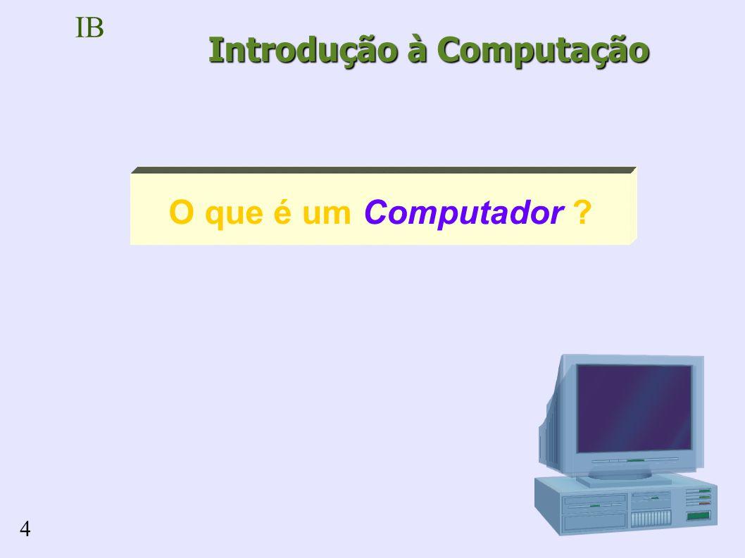 IB 4 Introdução à Computação O que é um Computador ?