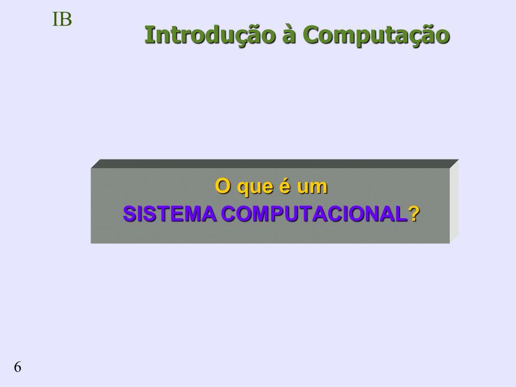 IB 6 O que é um SISTEMA COMPUTACIONAL? Introdução à Computação