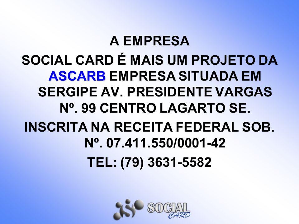 A EMPRESA ASCARB SOCIAL CARD É MAIS UM PROJETO DA ASCARB EMPRESA SITUADA EM SERGIPE AV. PRESIDENTE VARGAS Nº. 99 CENTRO LAGARTO SE. INSCRITA NA RECEIT