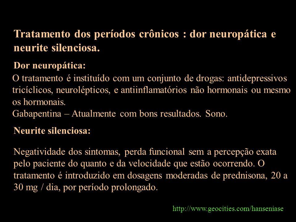 http://www.geocities.com/hanseniase Tratamento dos períodos crônicos : dor neuropática e neurite silenciosa. Dor neuropática: O tratamento é instituíd