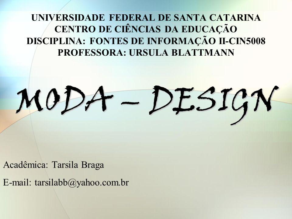 UNIVERSIDADE FEDERAL DE SANTA CATARINA CENTRO DE CIÊNCIAS DA EDUCAÇÃO DISCIPLINA: FONTES DE INFORMAÇÃO II-CIN5008 PROFESSORA: URSULA BLATTMANN MODA – DESIGN Acadêmica: Tarsila Braga E-mail: tarsilabb@yahoo.com.br