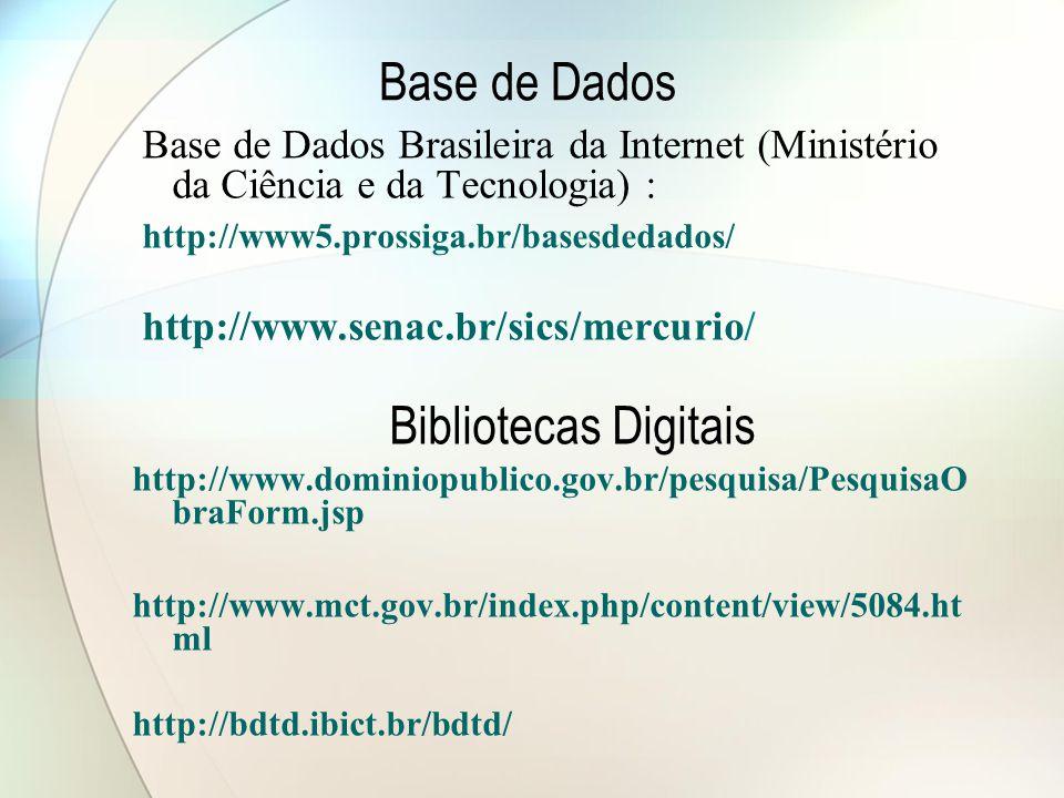 Base de Dados Base de Dados Brasileira da Internet (Ministério da Ciência e da Tecnologia) : http://www5.prossiga.br/basesdedados/ http://www.senac.br/sics/mercurio/ Bibliotecas Digitais http://www.dominiopublico.gov.br/pesquisa/PesquisaO braForm.jsp http://www.mct.gov.br/index.php/content/view/5084.ht ml http://bdtd.ibict.br/bdtd/