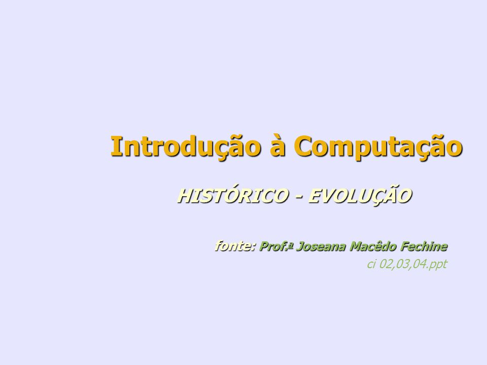 Introdução à Computação HISTÓRICO - EVOLUÇÃO fonte: Prof. a Joseana Macêdo Fechine fonte: Prof. a Joseana Macêdo Fechine ci 02,03,04.ppt