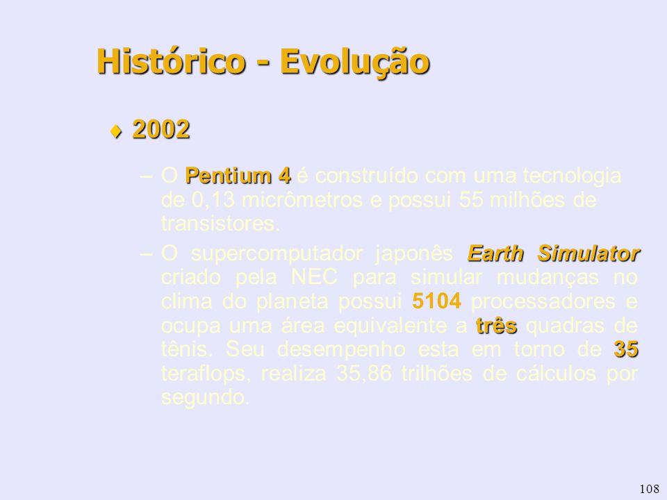 108 2002 2002 Pentium 4 –O Pentium 4 é construído com uma tecnologia de 0,13 micrômetros e possui 55 milhões de transistores. Earth Simulator três 35