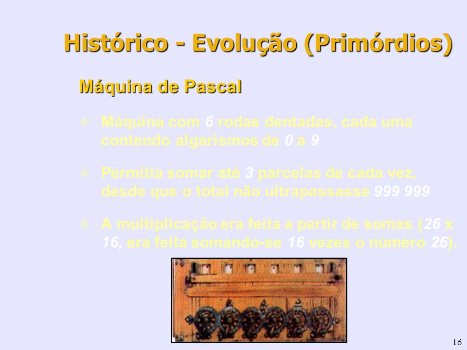 16 Histórico - Evolução (Primórdios) Máquina de Pascal Máquina com 6 rodas dentadas, cada uma contendo algarismos de 0 a 9 Permitia somar até 3 parcel