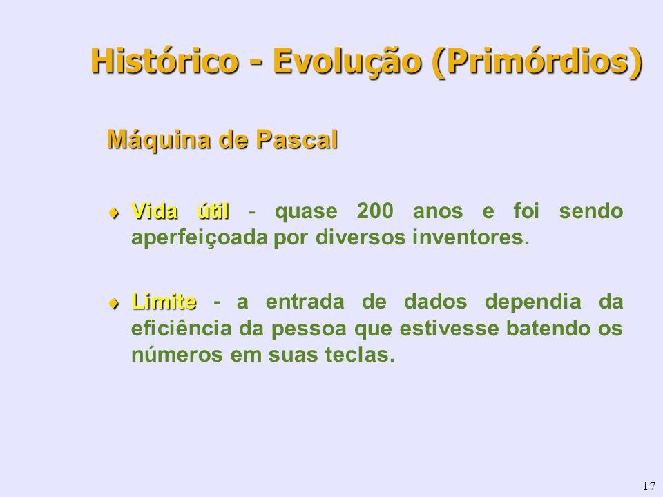 17 Máquina de Pascal Vida útil Vida útil - quase 200 anos e foi sendo aperfeiçoada por diversos inventores. Limite Limite - a entrada de dados dependi
