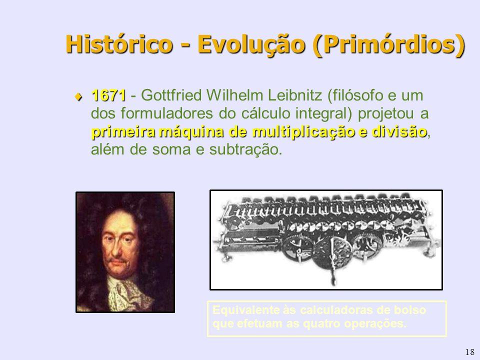 18 Histórico - Evolução (Primórdios) 1671 primeira máquina de multiplicação e divisão 1671 - Gottfried Wilhelm Leibnitz (filósofo e um dos formuladore