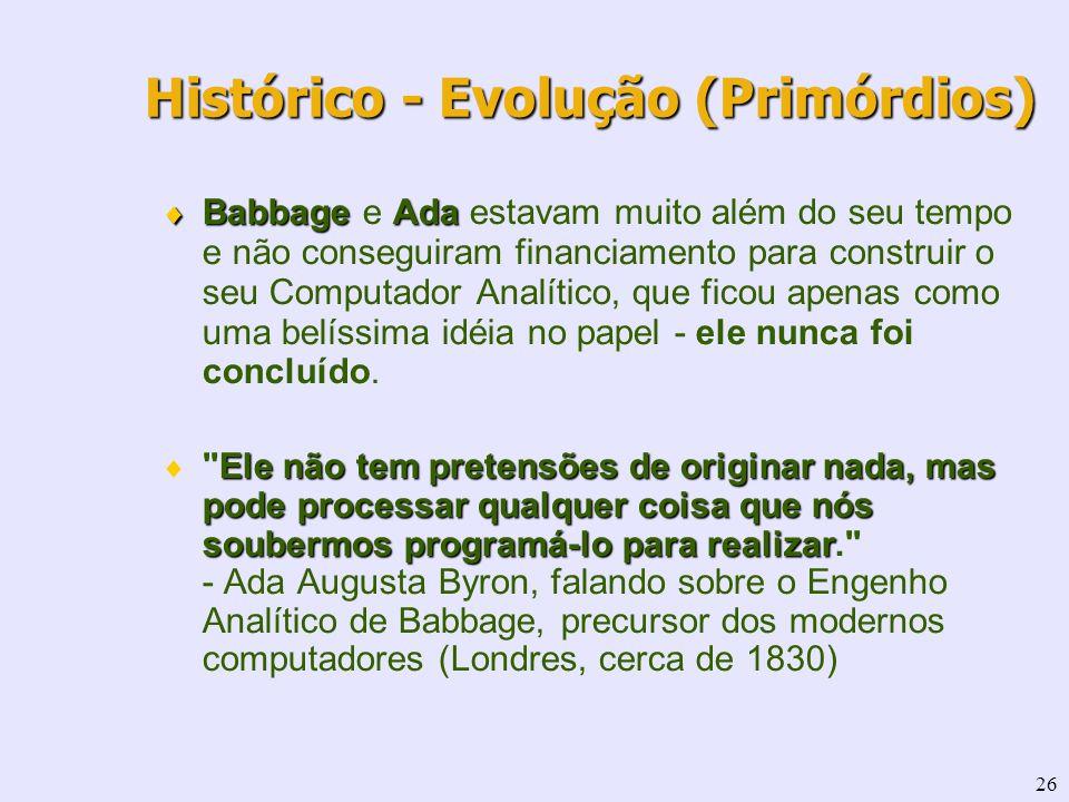 26 Babbage Ada Babbage e Ada estavam muito além do seu tempo e não conseguiram financiamento para construir o seu Computador Analítico, que ficou apen
