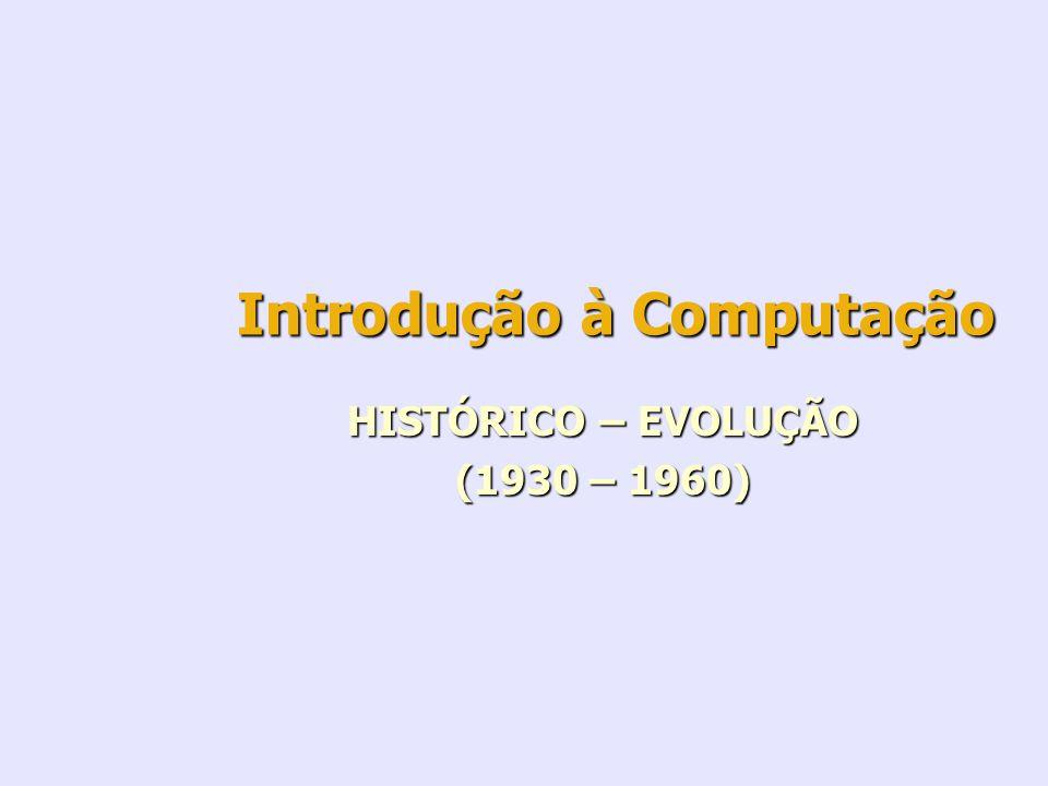 Introdução à Computação HISTÓRICO – EVOLUÇÃO (1930 – 1960)