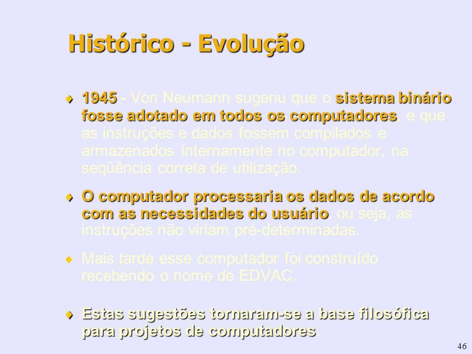 46 1945sistema binário fosse adotado em todos os computadores 1945 - Von Neumann sugeriu que o sistema binário fosse adotado em todos os computadores,