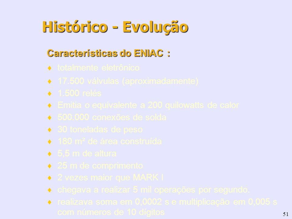 51 Características do ENIAC : totalmente eletrônico 17.500 válvulas (aproximadamente) 1.500 relés Emitia o equivalente a 200 quilowatts de calor 500.0