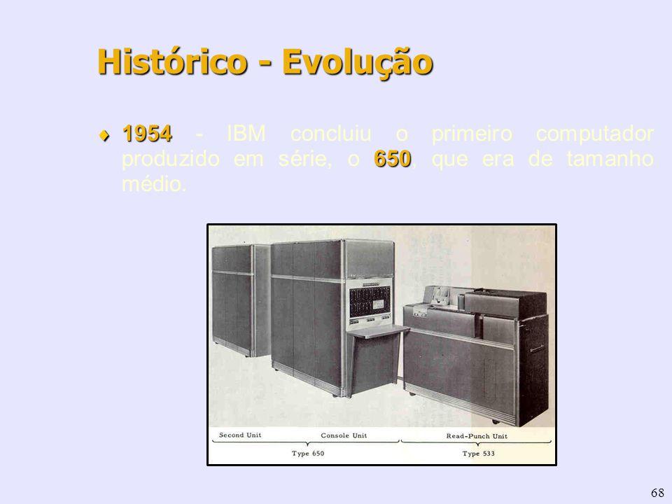 68 1954 650 1954 - IBM concluiu o primeiro computador produzido em série, o 650, que era de tamanho médio. Histórico - Evolução