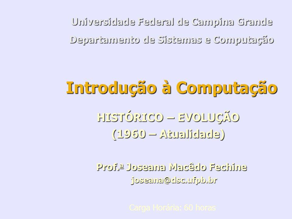Introdução à Computação HISTÓRICO – EVOLUÇÃO (1960 – Atualidade) Prof. a Joseana Macêdo Fechine Prof. a Joseana Macêdo Fechine joseana@dsc.ufpb.br jos